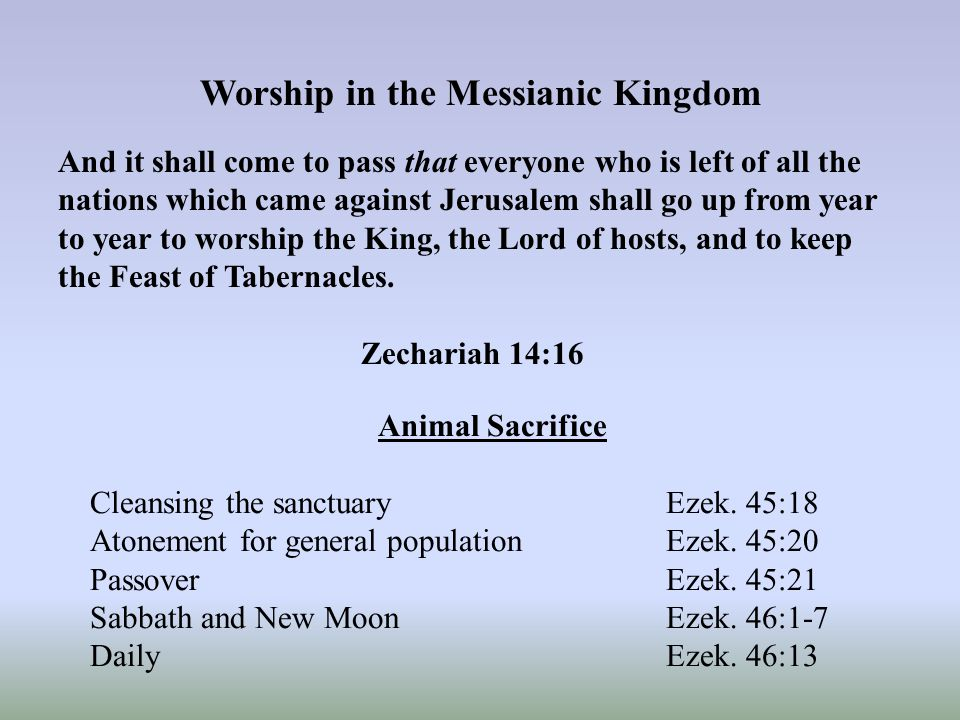 Worship in the Messianic Kingdom And it shall come to pass that everyone who is left of all the nations which came against Jerusalem shall go up from year to year to worship the King, the Lord of hosts, and to keep the Feast of Tabernacles.