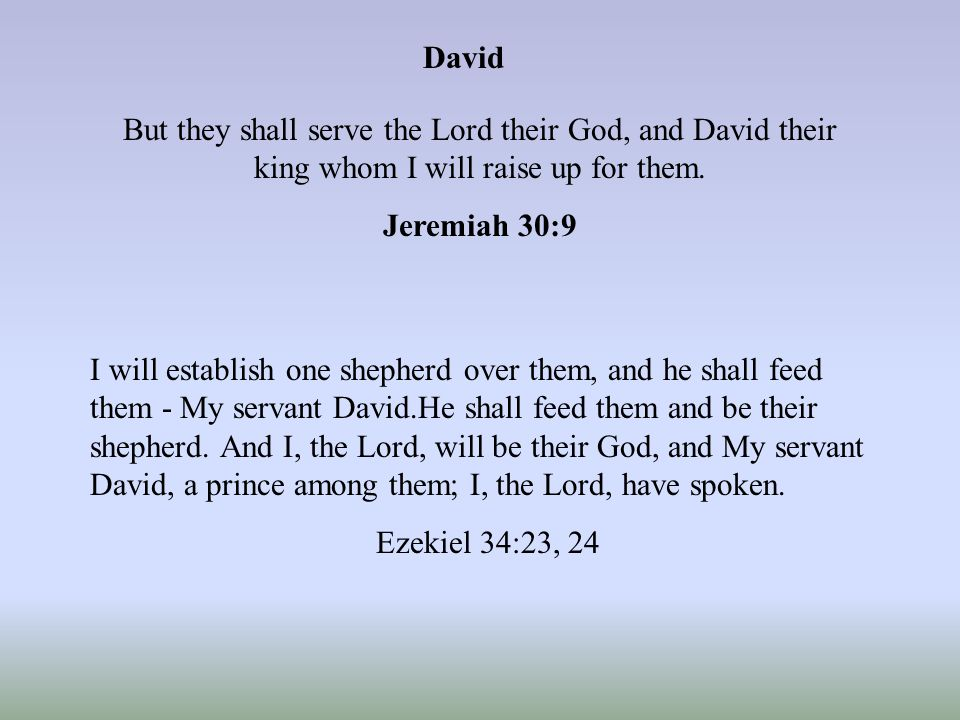 David But they shall serve the Lord their God, and David their king whom I will raise up for them.