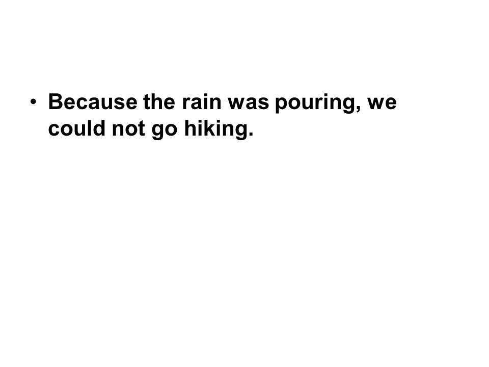 Because the rain was pouring, we could not go hiking.