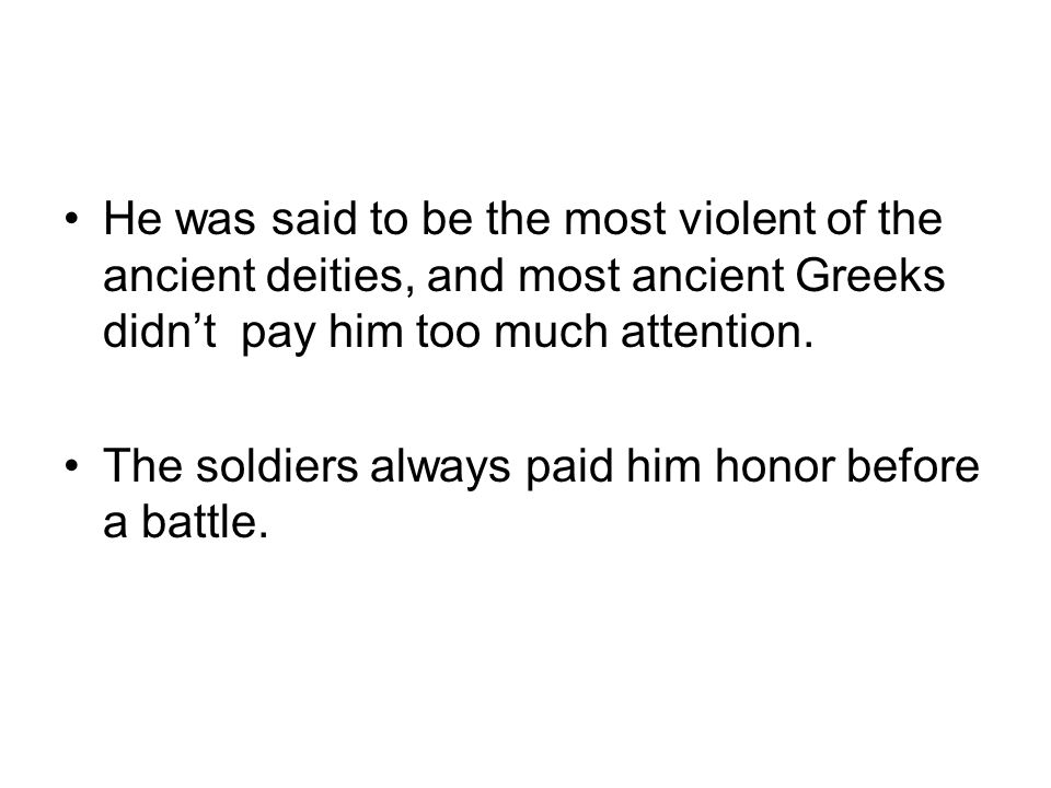 He was said to be the most violent of the ancient deities, and most ancient Greeks didn't pay him too much attention.