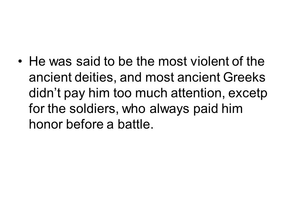 He was said to be the most violent of the ancient deities, and most ancient Greeks didn't pay him too much attention, excetp for the soldiers, who always paid him honor before a battle.