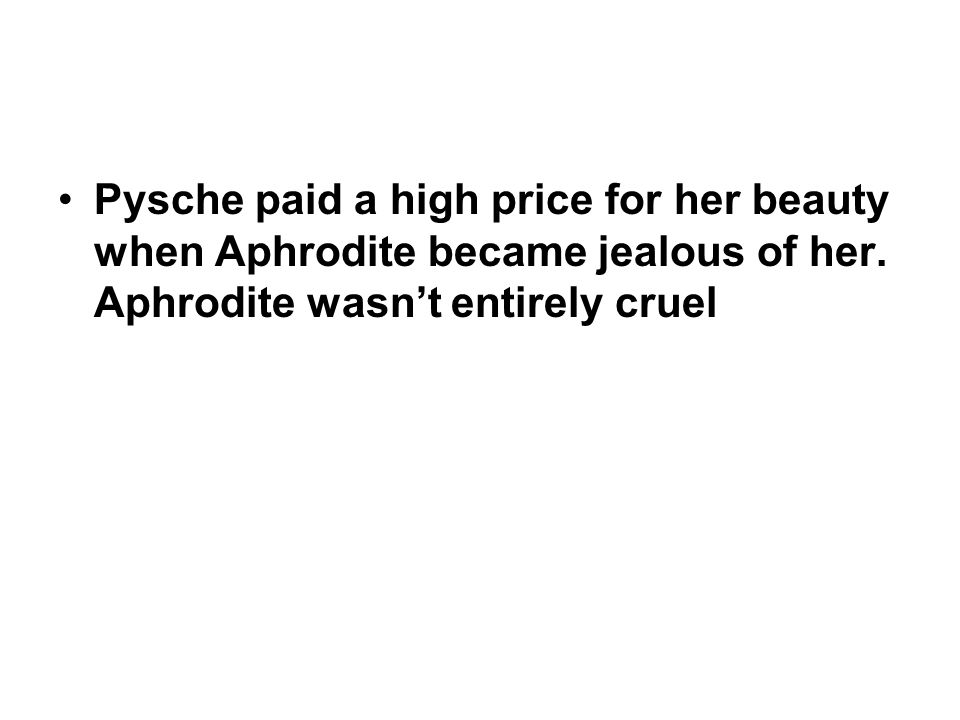 Pysche paid a high price for her beauty when Aphrodite became jealous of her.