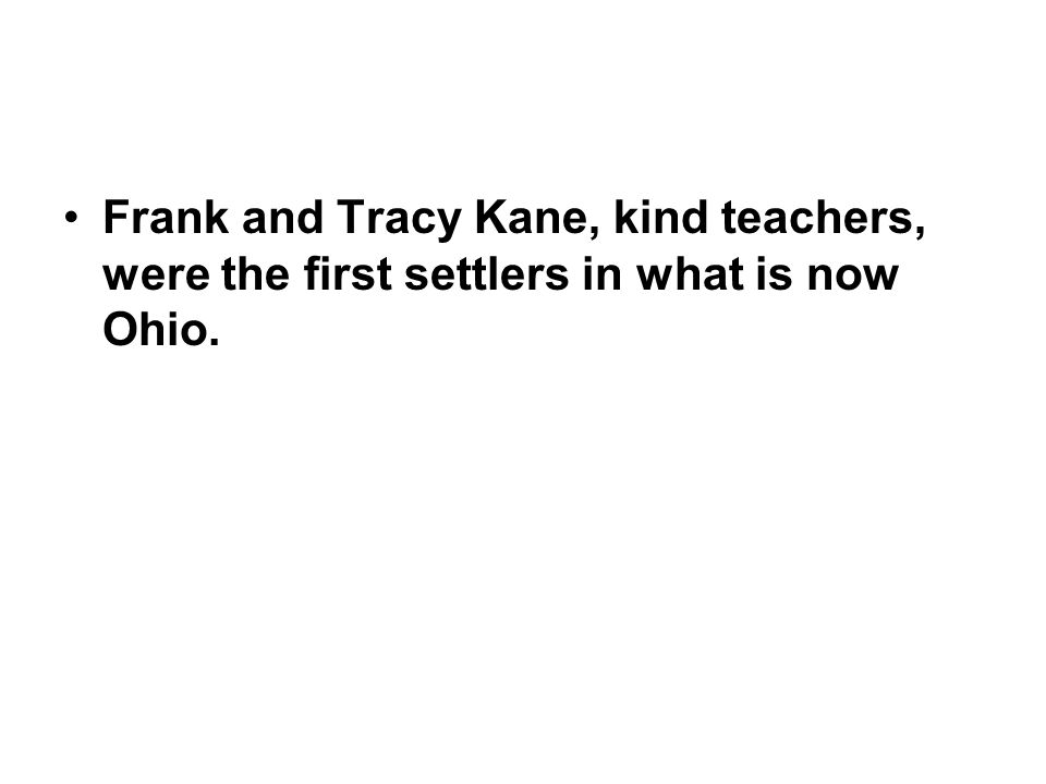 Frank and Tracy Kane, kind teachers, were the first settlers in what is now Ohio.