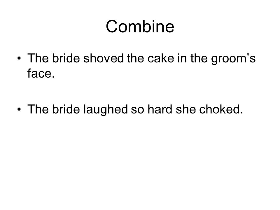 Combine The bride shoved the cake in the groom's face. The bride laughed so hard she choked.