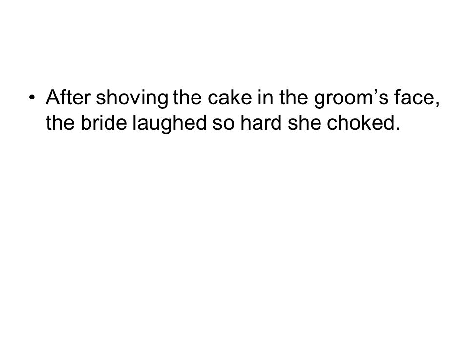 After shoving the cake in the groom's face, the bride laughed so hard she choked.