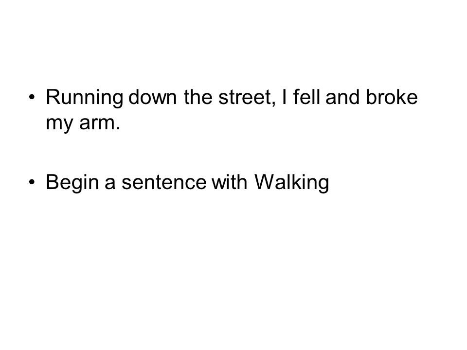 Running down the street, I fell and broke my arm. Begin a sentence with Walking