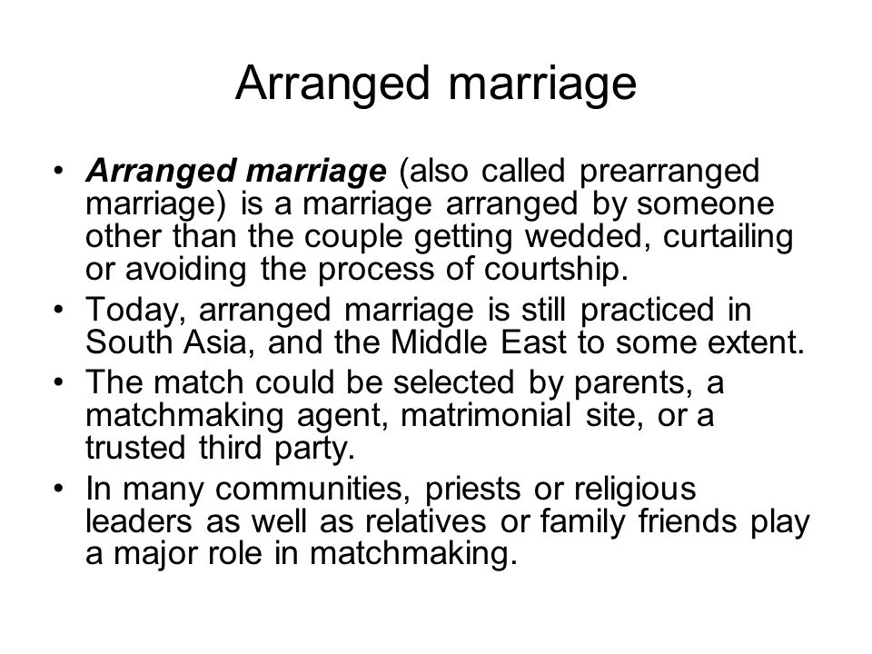 Arranged marriage Arranged marriage (also called prearranged marriage) is a marriage arranged by someone other than the couple getting wedded, curtailing or avoiding the process of courtship.