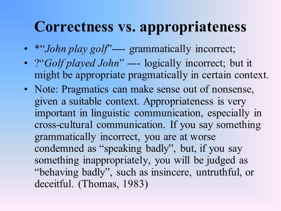 "Correctness vs. appropriateness *""John play golf""---- grammatically incorrect; ?""Golf played John"" ---- logically incorrect; but it might be appropria"