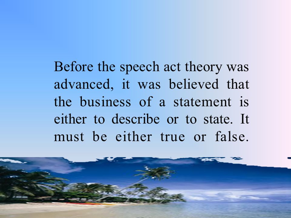 Before the speech act theory was advanced, it was believed that the business of a statement is either to describe or to state. It must be either true