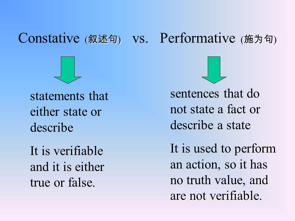 ( 叙述句 )( 施为句 ) Constative ( 叙述句 ) vs. Performative ( 施为句 ) statements that either state or describe It is verifiable and it is either true or false. s