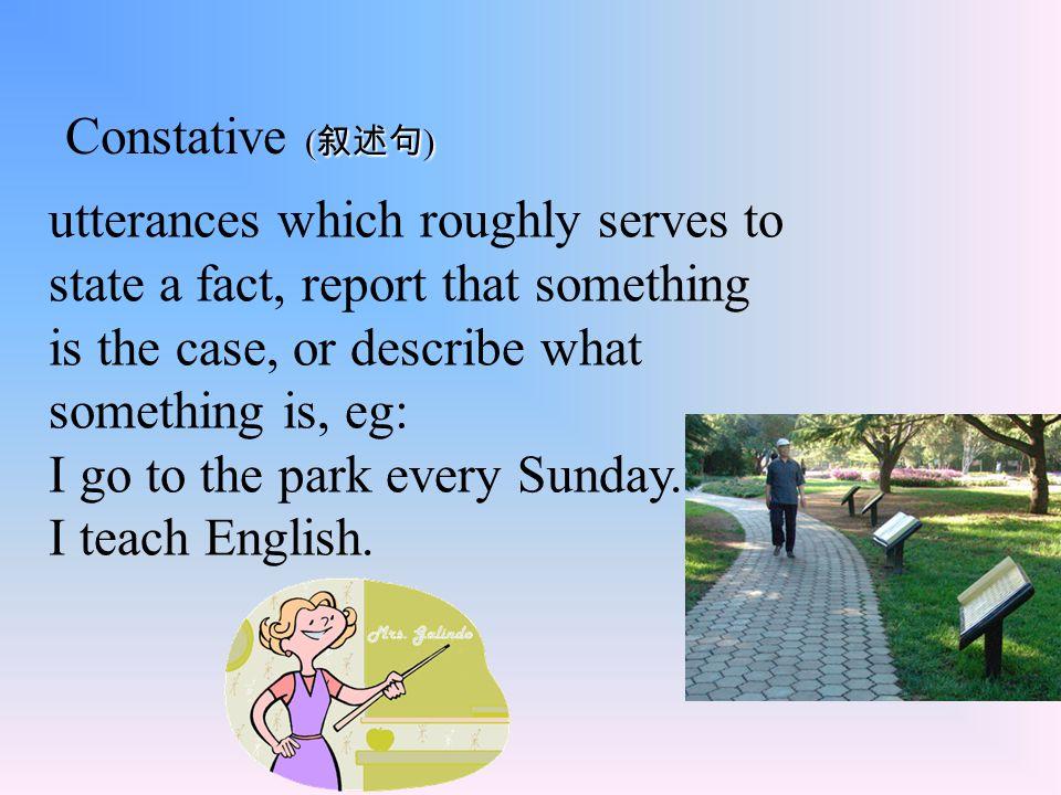 ( 叙述句 ) Constative ( 叙述句 ) utterances which roughly serves to state a fact, report that something is the case, or describe what something is, eg: I go