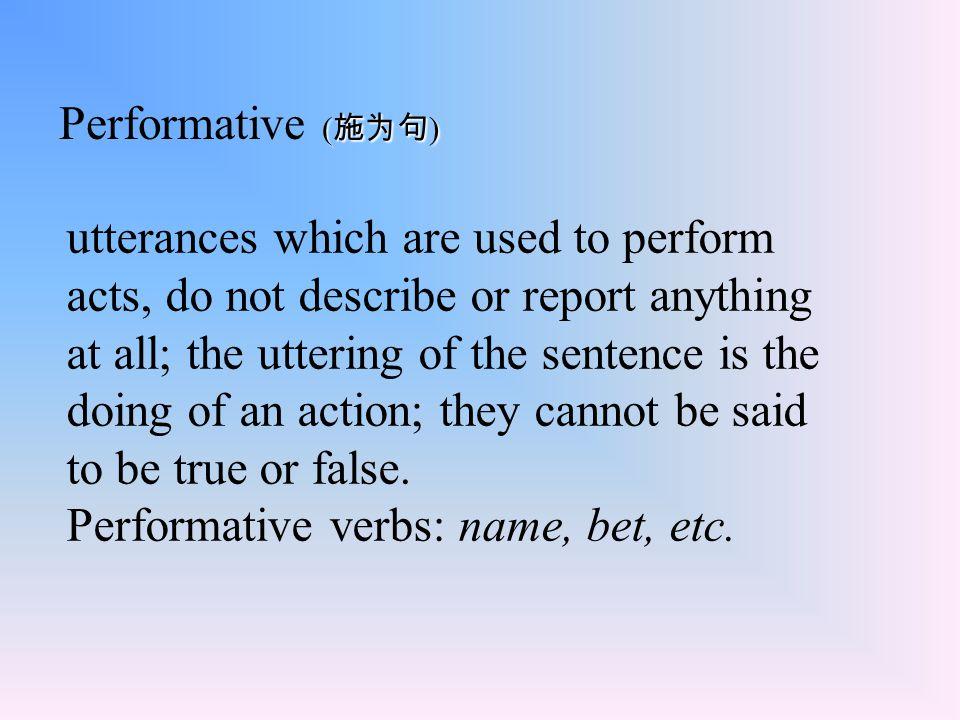 ( 施为句 ) Performative ( 施为句 ) utterances which are used to perform acts, do not describe or report anything at all; the uttering of the sentence is the
