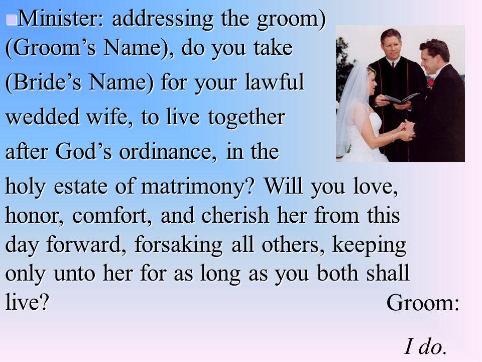 Minister: addressing the groom) (Groom's Name), do you take Minister: addressing the groom) (Groom's Name), do you take (Bride's Name) for your lawful