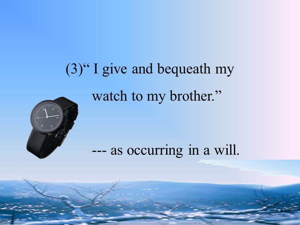 """(3)"""" I give and bequeath my watch to my brother."""" --- as occurring in a will."""
