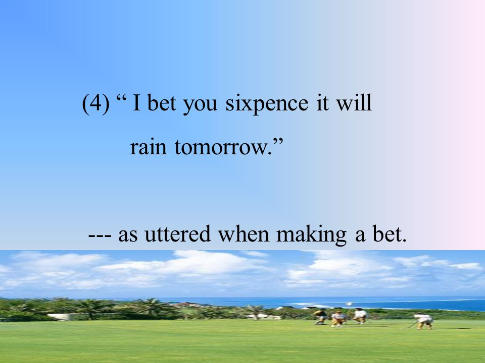 """(4) """" I bet you sixpence it will rain tomorrow."""" --- as uttered when making a bet."""