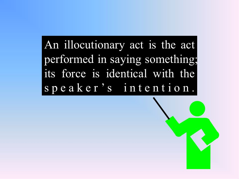 An illocutionary act is the act performed in saying something; its force is identical with the speaker's intention.