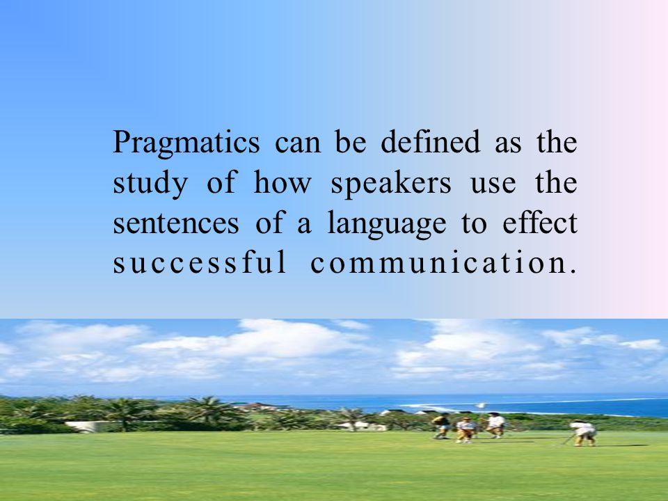 Pragmatics can be defined as the study of how speakers use the sentences of a language to effect successful communication.