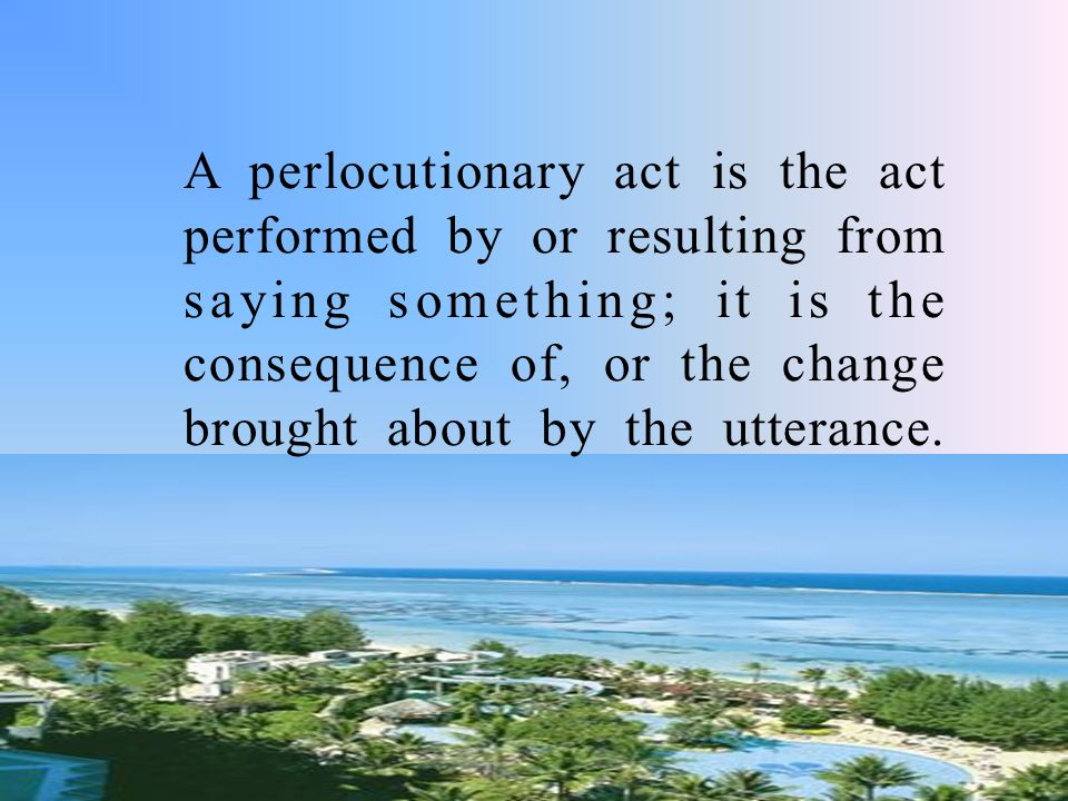 A perlocutionary act is the act performed by or resulting from saying something; it is the consequence of, or the change brought about by the utteranc