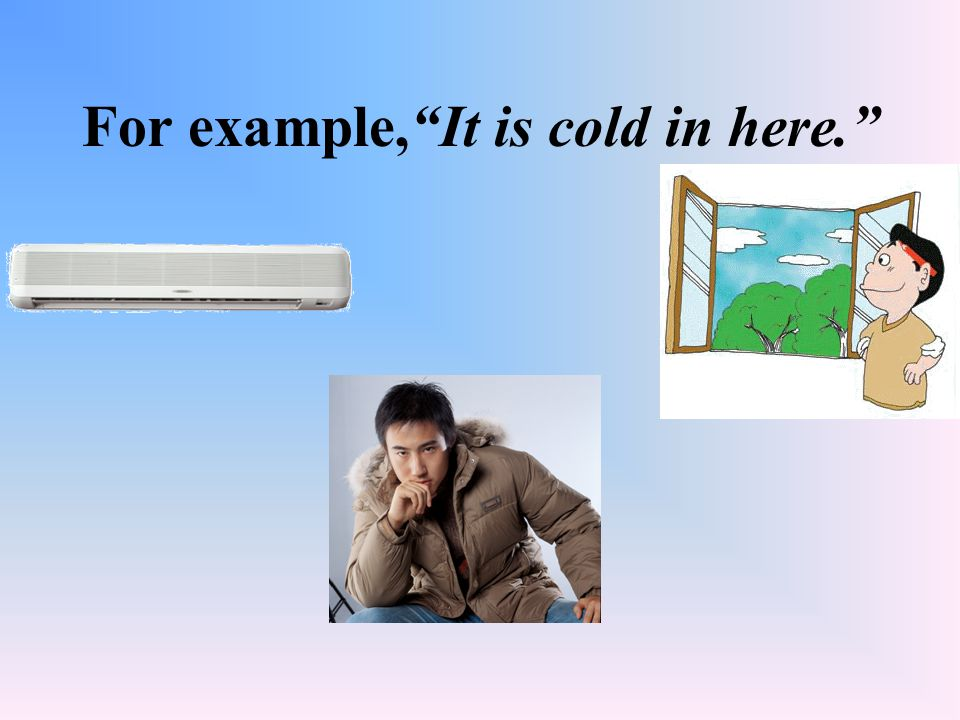 """For example,""""It is cold in here."""""""