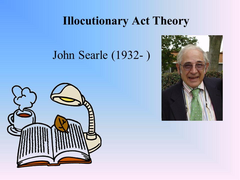 Illocutionary Act Theory John Searle (1932- )