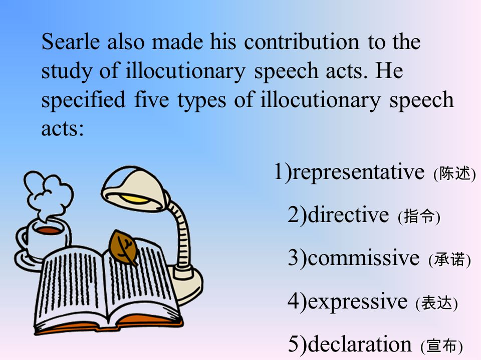 Searle also made his contribution to the study of illocutionary speech acts. He specified five types of illocutionary speech acts: ( 陈述 ) 1)representa