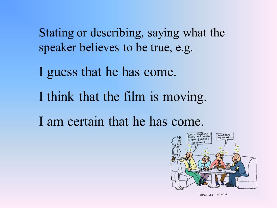 Stating or describing, saying what the speaker believes to be true, e.g. I guess that he has come. I think that the film is moving. I am certain that