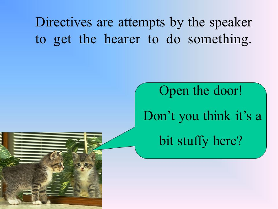 Directives are attempts by the speaker to get the hearer to do something. Open the door! Don't you think it's a bit stuffy here?