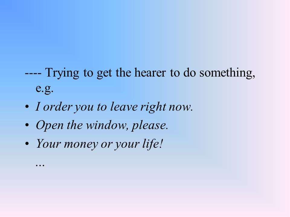 ---- Trying to get the hearer to do something, e.g. I order you to leave right now. Open the window, please. Your money or your life! …