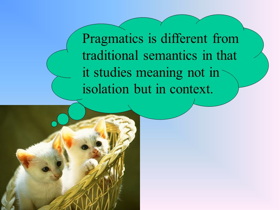 Pragmatics is different from traditional semantics in that it studies meaning not in isolation but in context.