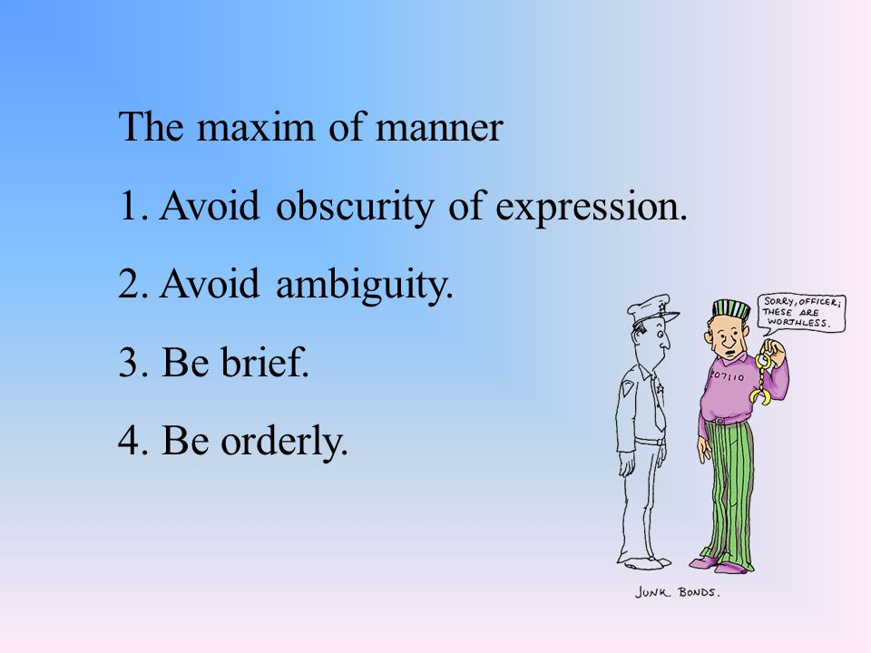 The maxim of manner 1. Avoid obscurity of expression. 2. Avoid ambiguity. 3. Be brief. 4. Be orderly.