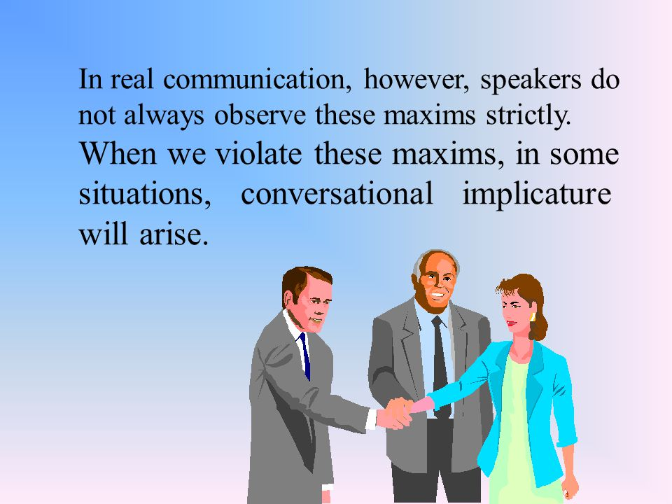 In real communication, however, speakers do not always observe these maxims strictly. When we violate these maxims, in some situations, conversational