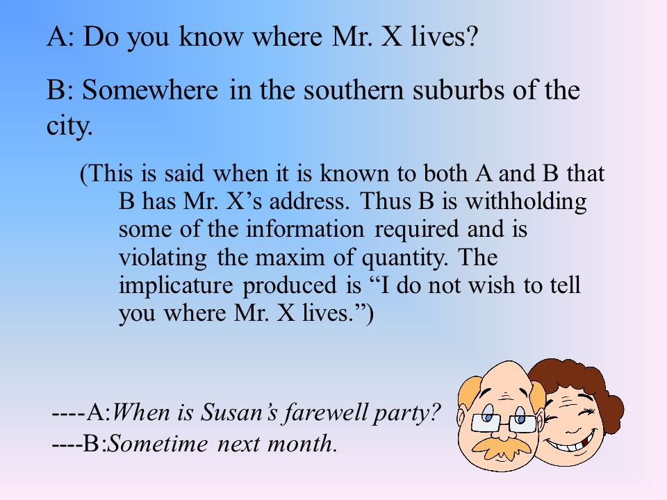 A: Do you know where Mr. X lives? B: Somewhere in the southern suburbs of the city. ----A:When is Susan's farewell party? ----B:Sometime next month. (