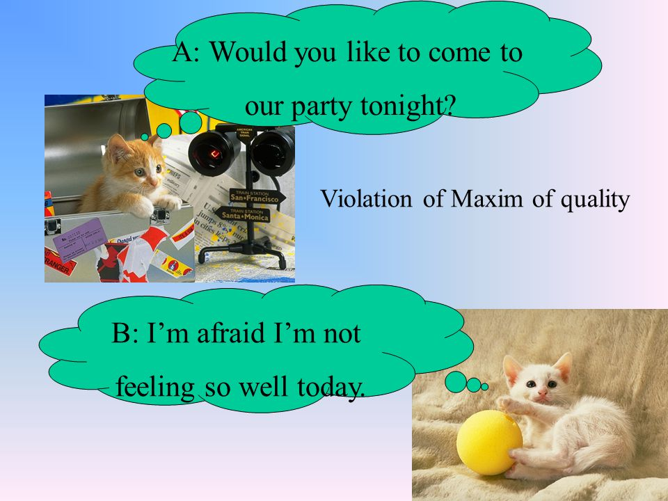 A: Would you like to come to our party tonight? B: I'm afraid I'm not feeling so well today. Violation of Maxim of quality