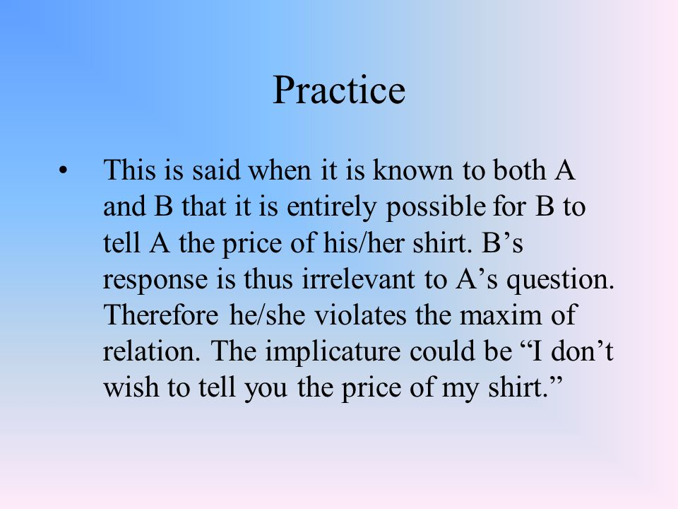 Practice This is said when it is known to both A and B that it is entirely possible for B to tell A the price of his/her shirt. B's response is thus i