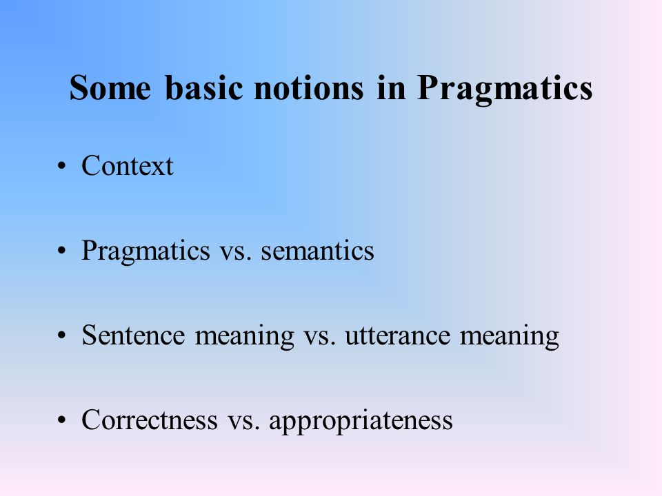 Some basic notions in Pragmatics Context Pragmatics vs. semantics Sentence meaning vs. utterance meaning Correctness vs. appropriateness