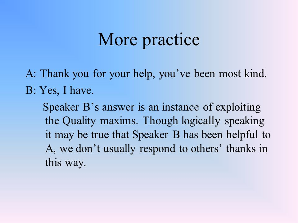 More practice A: Thank you for your help, you've been most kind. B: Yes, I have. Speaker B's answer is an instance of exploiting the Quality maxims. T