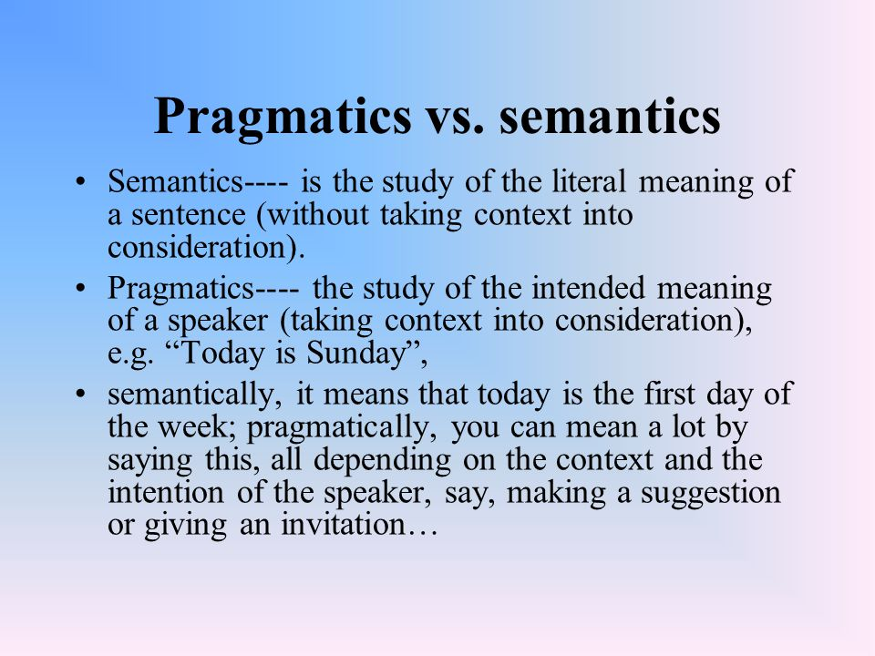 Pragmatics vs. semantics Semantics---- is the study of the literal meaning of a sentence (without taking context into consideration). Pragmatics---- t