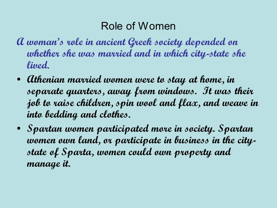 Role of Women A woman's role in ancient Greek society depended on whether she was married and in which city-state she lived. Athenian married women we