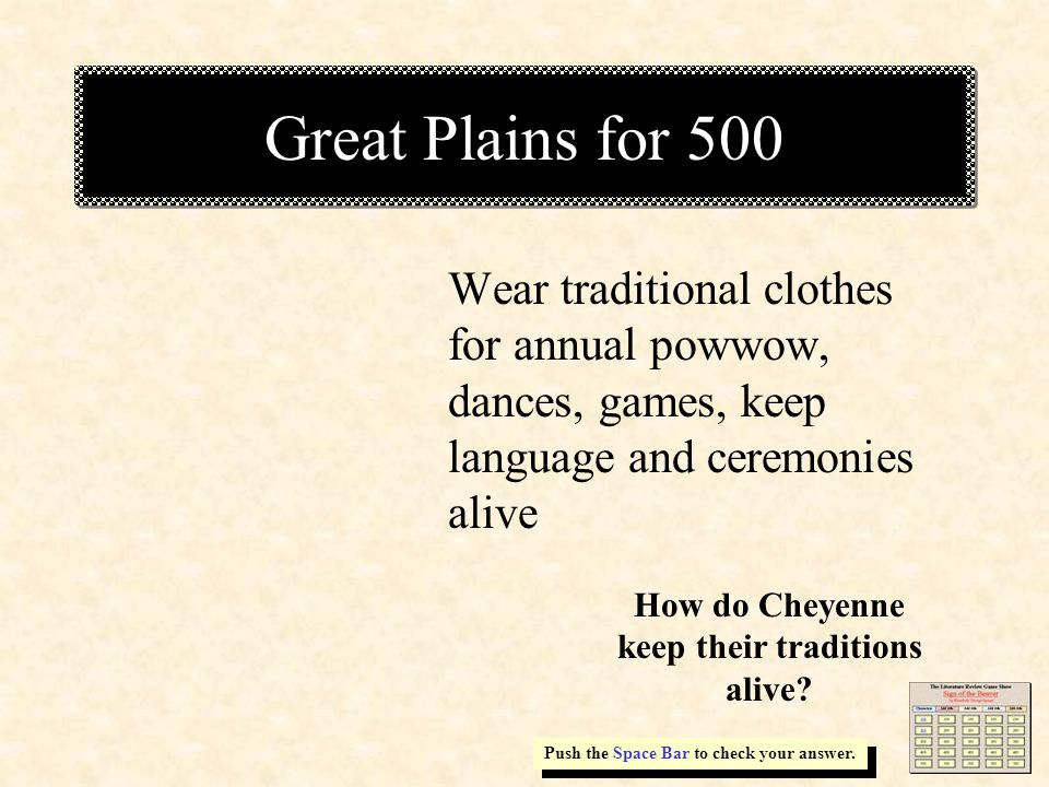 Great Plains for 500 Wear traditional clothes for annual powwow, dances, games, keep language and ceremonies alive Push the Space Bar to check your answer.