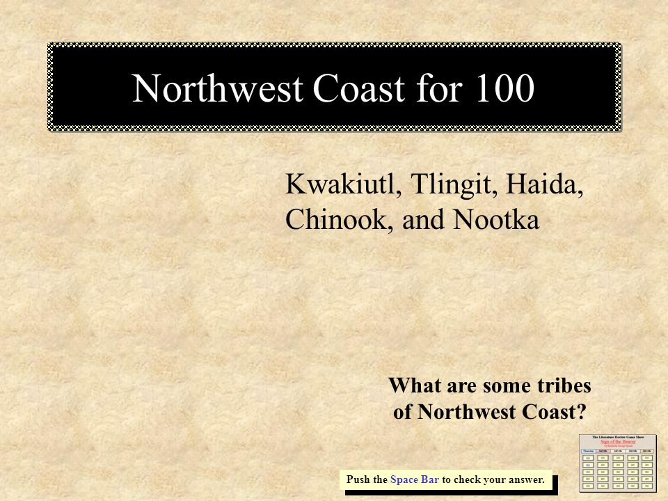 Northwest Coast for 100 Kwakiutl, Tlingit, Haida, Chinook, and Nootka Push the Space Bar to check your answer.
