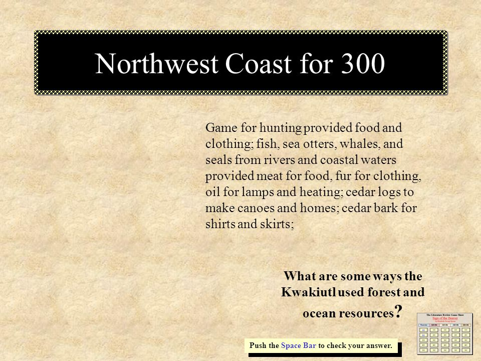 Northwest Coast for 300 Game for hunting provided food and clothing; fish, sea otters, whales, and seals from rivers and coastal waters provided meat for food, fur for clothing, oil for lamps and heating; cedar logs to make canoes and homes; cedar bark for shirts and skirts; Push the Space Bar to check your answer.