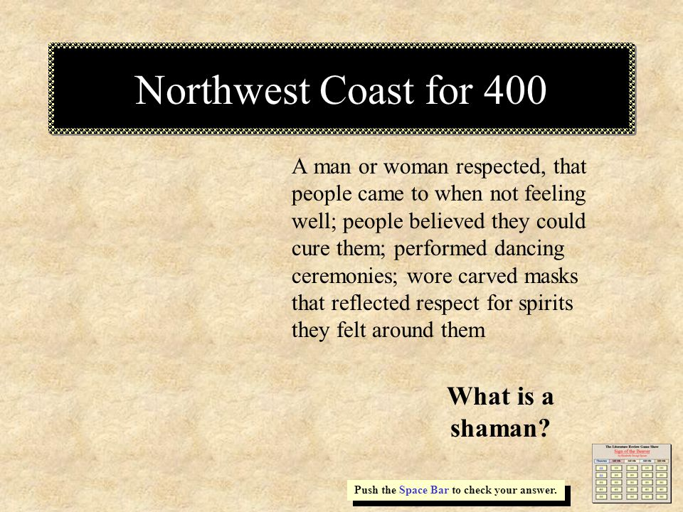 Northwest Coast for 400 A man or woman respected, that people came to when not feeling well; people believed they could cure them; performed dancing ceremonies; wore carved masks that reflected respect for spirits they felt around them Push the Space Bar to check your answer.