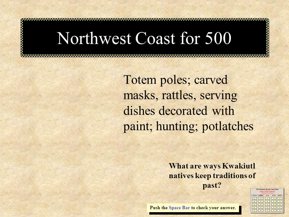 Northwest Coast for 500 Totem poles; carved masks, rattles, serving dishes decorated with paint; hunting; potlatches Push the Space Bar to check your answer.
