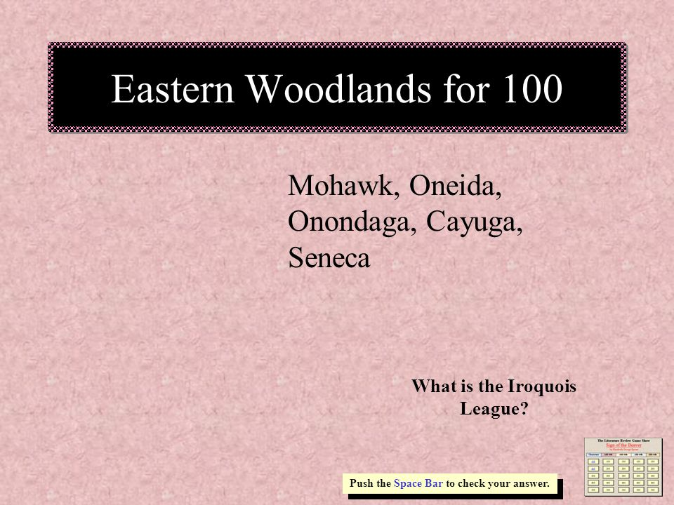 Eastern Woodlands for 100 Mohawk, Oneida, Onondaga, Cayuga, Seneca Push the Space Bar to check your answer.