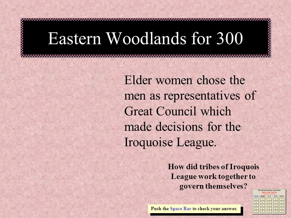 Eastern Woodlands for 300 Elder women chose the men as representatives of Great Council which made decisions for the Iroquoise League.