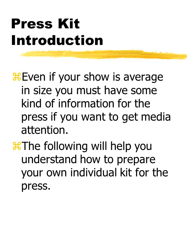 Press Kit Introduction zEven if your show is average in size you must have some kind of information for the press if you want to get media attention.