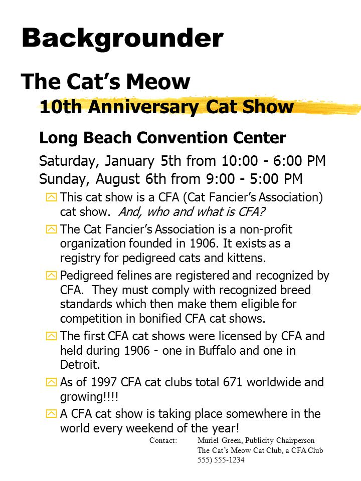 Backgrounder The Cat's Meow 10th Anniversary Cat Show Long Beach Convention Center Saturday, January 5th from 10:00 - 6:00 PM Sunday, August 6th from 9:00 - 5:00 PM yThis cat show is a CFA (Cat Fancier's Association) cat show.