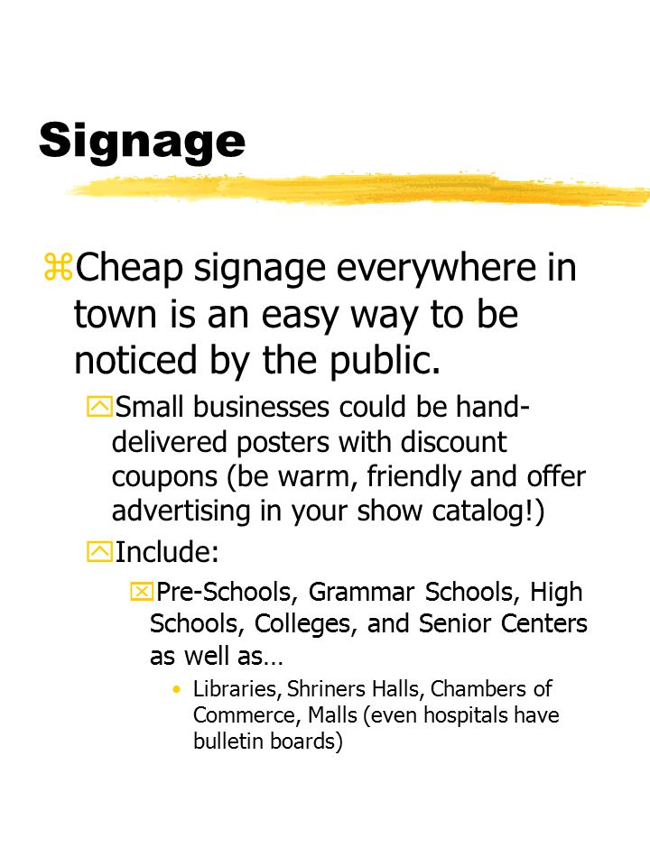 Signage zCheap signage everywhere in town is an easy way to be noticed by the public.