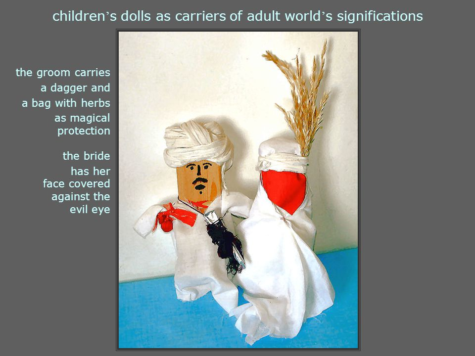 children ' s dolls as carriers of adult world ' s significations the groom carries a dagger and a bag with herbs as magical protection the bride has her face covered against the evil eye