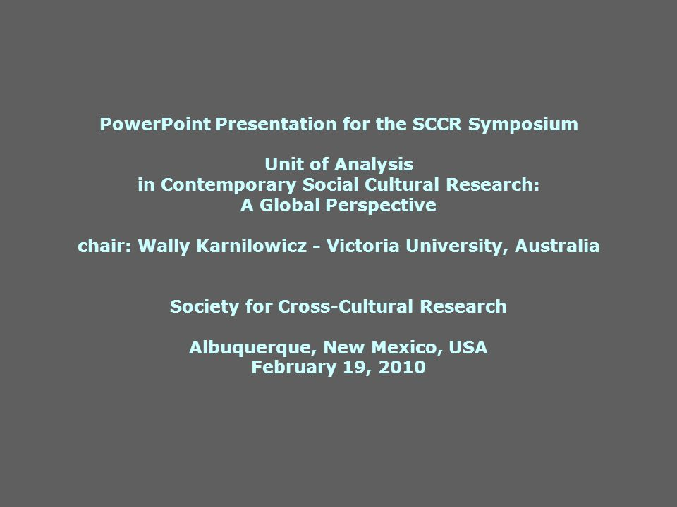 PowerPoint Presentation for the SCCR Symposium Unit of Analysis in Contemporary Social Cultural Research: A Global Perspective chair: Wally Karnilowicz - Victoria University, Australia Society for Cross-Cultural Research Albuquerque, New Mexico, USA February 19, 2010